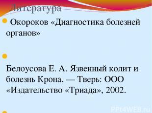 Литература Окороков «Диагностика болезней органов» Белоусова Е. А. Язвенный коли