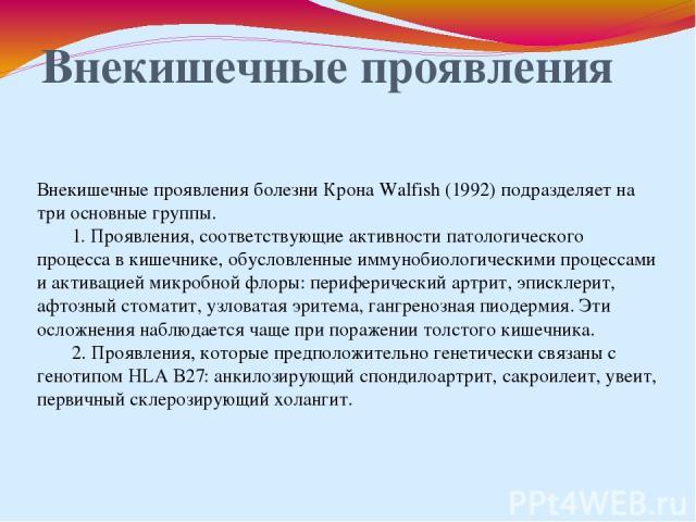 Внекишечные проявления Внекишечные проявления болезни Крона Walfish (1992) подразделяет на три основные группы. 1. Проявления, соответствующие активности патологического процесса в кишечнике, обусловленные иммунобиологическими процессами и активацие…