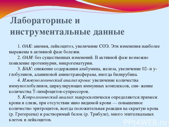 Лабораторные и инструментальные данные 1. OAK: анемия, лейкоцитоз, увеличение СОЭ. Эти изменения наиболее выражены в активной фазе болезни. 2. ОАМ: без существенных изменений. В активной фазе возможно появление протеинурии, микрогематурии. 3. БАК: с…
