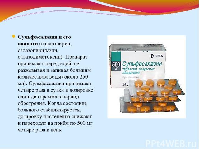 Сульфасалазин и его аналоги(салазопирин, салазопиридазин, салазодиметоксин). Препарат принимают перед едой, не разжевывая и запивая большим количеством воды (около 250 мл). Сульфасалазин принимают четыре раза в сутки в дозировке один-два грамма в п…