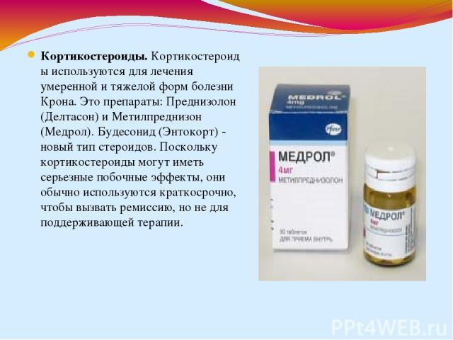 Кортикостероиды.Кортикостероиды используются для лечения умеренной и тяжелой форм болезни Крона. Это препараты: Преднизолон (Делтасон) и Метилпреднизон (Медрол). Будесонид (Энтокорт) - новый тип стероидов. Поскольку кортикостероиды могут иметь серь…