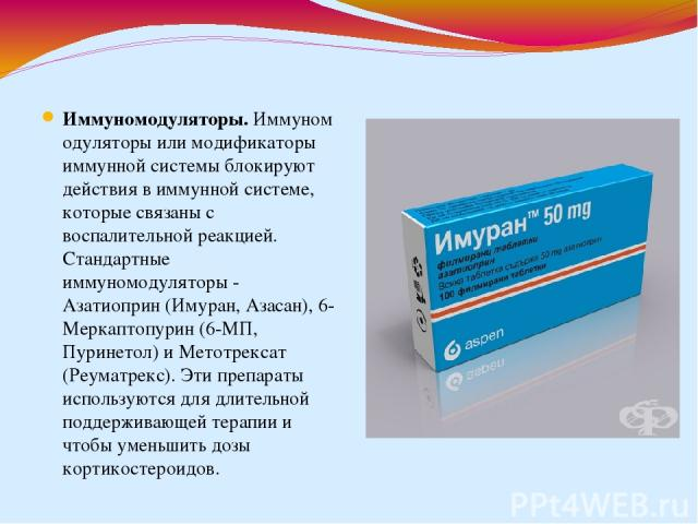 Иммуномодуляторы.Иммуномодуляторы или модификаторы иммунной системы блокируют действия в иммунной системе, которые связаны с воспалительной реакцией. Стандартные иммуномодуляторы - Азатиоприн (Имуран, Азасан), 6-Меркаптопурин (6-МП, Пуринетол) и Ме…