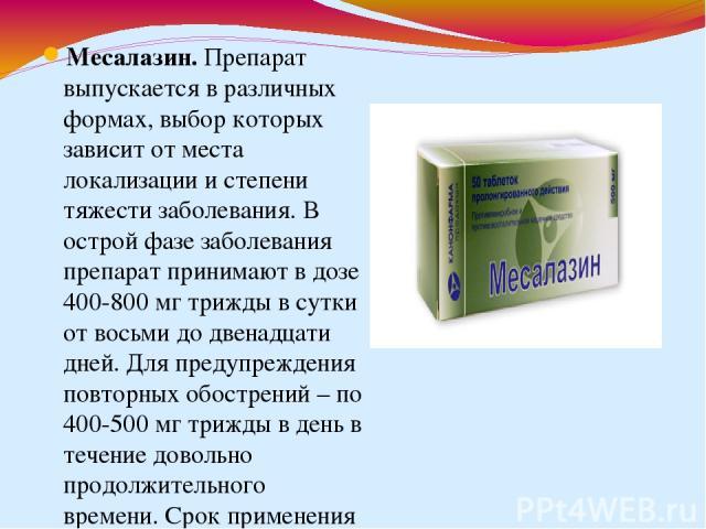 Месалазин.Препарат выпускается в различных формах, выбор которых зависит от места локализации и степени тяжести заболевания. В острой фазе заболевания препарат принимают в дозе 400-800 мг трижды в сутки от восьми до двенадцати дней. Для предупрежде…
