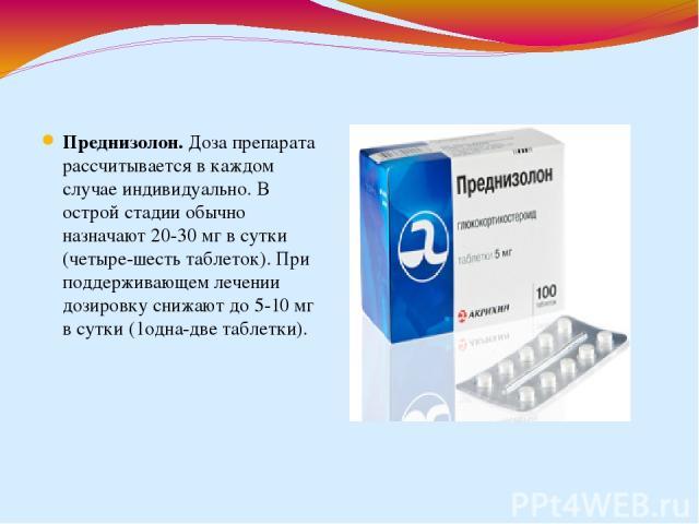 Преднизолон.Доза препарата рассчитывается в каждом случае индивидуально. В острой стадии обычно назначают 20-30 мг в сутки (четыре-шесть таблеток). При поддерживающем лечении дозировку снижают до 5-10 мг в сутки (1одна-две таблетки).