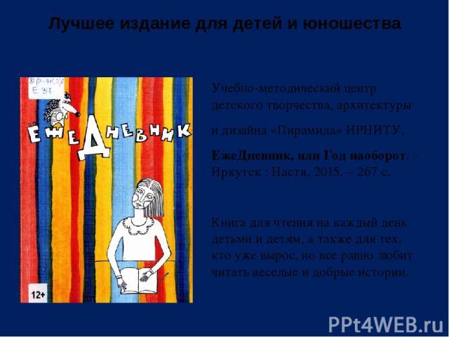 Лучшее издание для детей и юношества Учебно-методический центр детского творчества, архитектуры и дизайна «Пирамида» ИРНИТУ. ЕжеДневник, или Год наоборот. – Иркутск : Настя, 2015. – 267 с. Книга для чтения на каждый день детьми и детям, а также для …