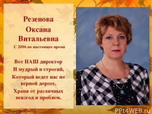 Резенова Оксана Витальевна С 2006 по настоящее время Вот НАШ директор И мудрый и