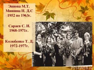 Эппова М.Т. Мишина Н. Д.С 1952 по 1963г. Сараев С. И. 1968-1971г. Козюбенко Т. Д