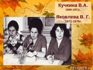 Кучкина В.А. 1969-1971г. Яковлева В. Г. 1971-1976г.