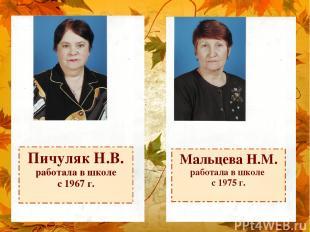 Пичуляк Н.В. работала в школе с 1967 г. Мальцева Н.М. работала в школе с 1975 г.