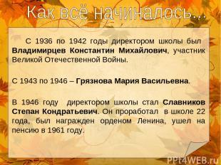 С 1936 по 1942 годы директором школы был Владимирцев Константин Михайлович, учас