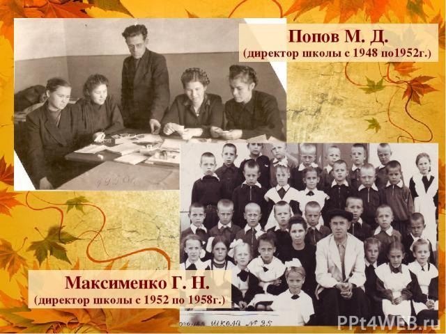 Попов М. Д. (директор школы с 1948 по1952г.) Максименко Г. Н. (директор школы с 1952 по 1958г.)