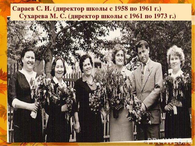 Сараев С. И. (директор школы с 1958 по 1961 г.) Сухарева М. С. (директор школы с 1961 по 1973 г.)