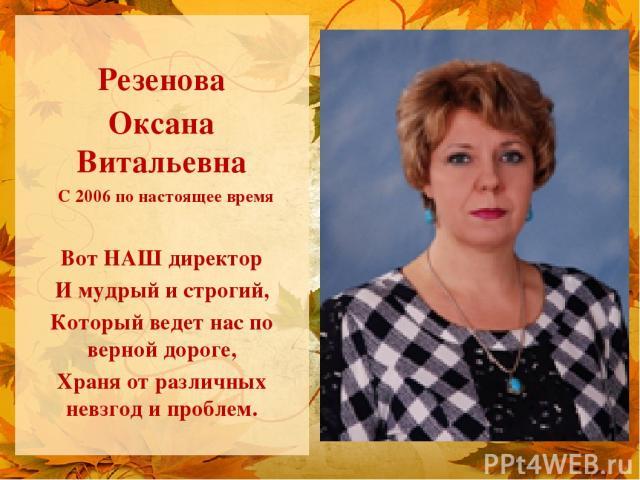 Резенова Оксана Витальевна С 2006 по настоящее время Вот НАШ директор И мудрый и строгий, Который ведет нас по верной дороге, Храня от различных невзгод и проблем.