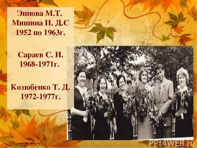 Эппова М.Т. Мишина Н. Д.С 1952 по 1963г. Сараев С. И. 1968-1971г. Козюбенко Т. Д. 1972-1977г.