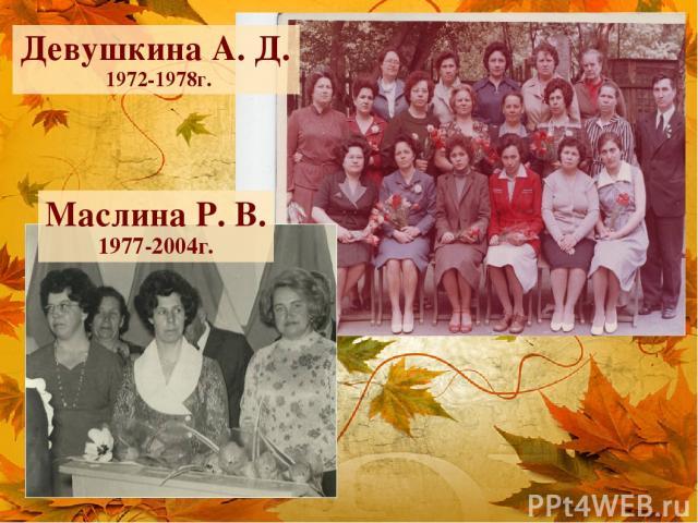 Девушкина А. Д. 1972-1978г. Маслина Р. В. 1977-2004г.