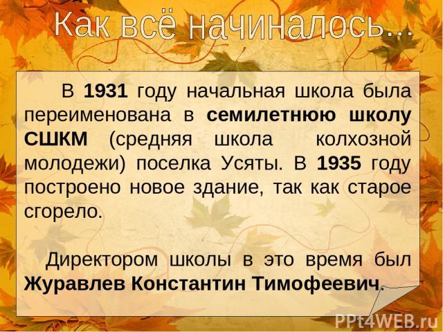 В 1931 году начальная школа была переименована в семилетнюю школу СШКМ (средняя школа колхозной молодежи) поселка Усяты. В 1935 году построено новое здание, так как старое сгорело. Директором школы в это время был Журавлев Константин Тимофеевич.