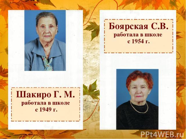 Шакиро Г. М. работала в школе с 1949 г. Боярская С.В. работала в школе с 1954 г.
