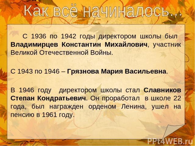 С 1936 по 1942 годы директором школы был Владимирцев Константин Михайлович, участник Великой Отечественной Войны. С 1943 по 1946 – Грязнова Мария Васильевна. В 1946 году директором школы стал Славников Степан Кондратьевич. Он проработал в школе 22 г…