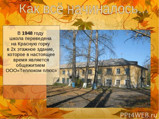 В 1948 году школа переведена на Красную горку в 2х этажное здание, которое в настоящее время является общежитием ООО«Теплоком плюс»