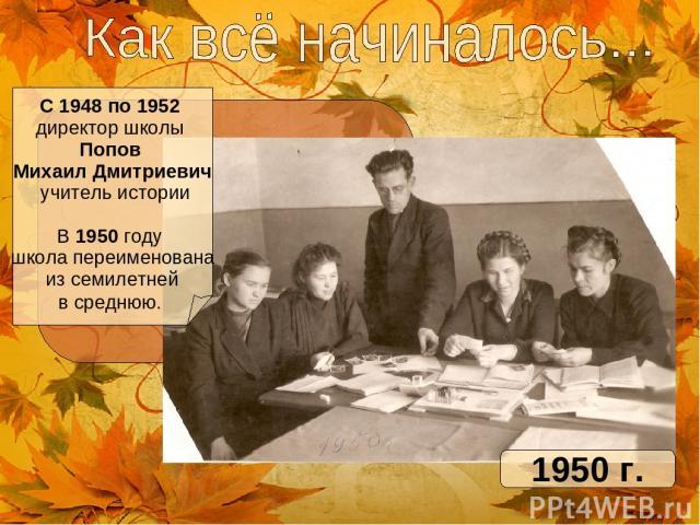 С 1948 по 1952 директор школы Попов Михаил Дмитриевич учитель истории В 1950 году школа переименована из семилетней в среднюю. 1950 г.