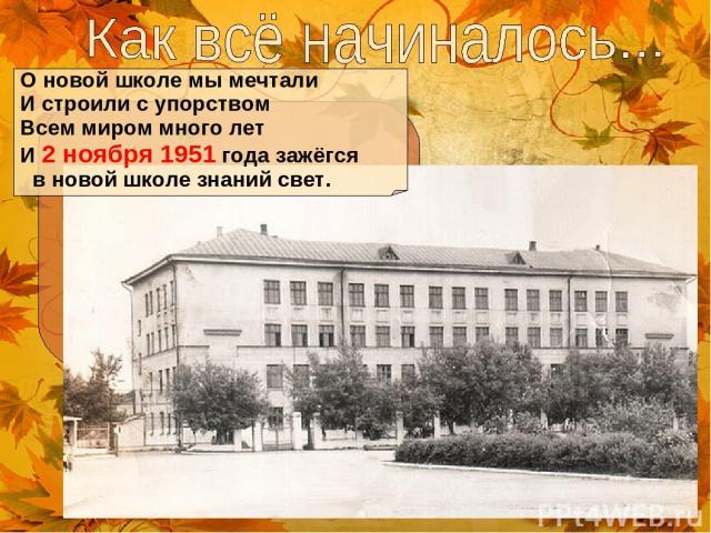О новой школе мы мечтали И строили с упорством Всем миром много лет И 2 ноября 1951 года зажёгся в новой школе знаний свет.