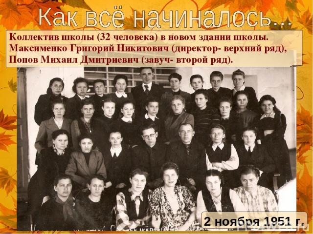 Коллектив школы (32 человека) в новом здании школы. Максименко Григорий Никитович (директор- верхний ряд), Попов Михаил Дмитриевич (завуч- второй ряд). 2 ноября 1951 г.