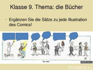 Klasse 9. Thema: die Bücher Ergänzen Sie die Sätze zu jede Illustration des Comi