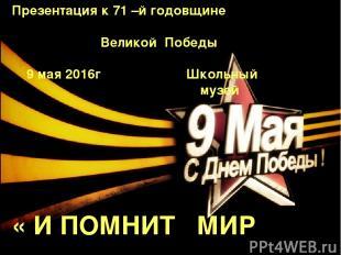 Презентация к 71 –й годовщине Великой Победы 9 мая 2016г Школьный музей « И ПОМН
