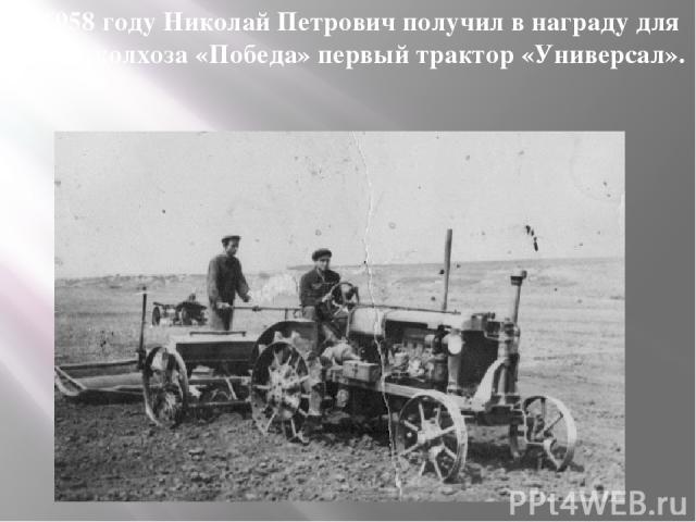 В 1958 году Николай Петрович получил в награду для своего колхоза «Победа» первый трактор «Универсал».