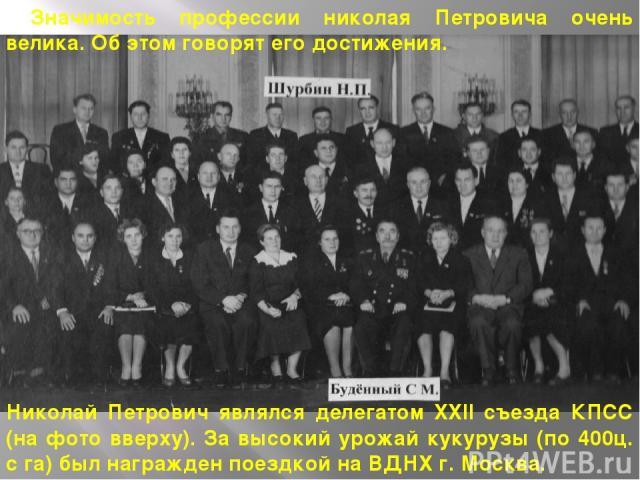 Значимость профессии николая Петровича очень велика. Об этом говорят его достижения. Николай Петрович являлся делегатом XXII съезда КПСС (на фото вверху). За высокий урожай кукурузы (по 400ц. с га) был награжден поездкой на ВДНХ г. Москва.