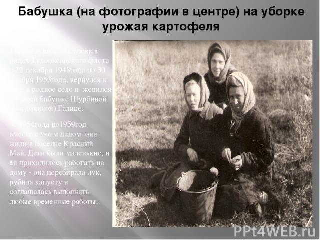 Бабушка (на фотографии в центре) на уборке урожая картофеля Мой дедушка, отслужив в рядах Тихоокеанского флота с 22 декабря 1948года по 30 ноября 1953года, вернулся к себе в родное село и женился на моей бабушке Шурбиной (Бардокиной) Галине. С 1954г…
