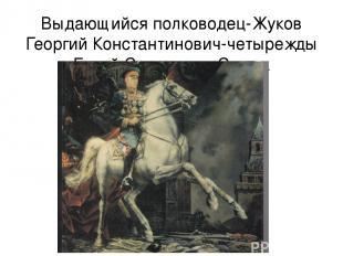 Выдающийся полководец-Жуков Георгий Константинович-четырежды Герой Советского Со