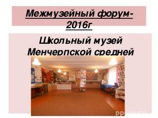 Межмузейный форум-2016г Школьный музей Менчерпской средней школы