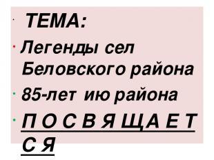 ТЕМА: Легенды сел Беловского района 85-летию района П О С В Я Щ А Е Т С Я