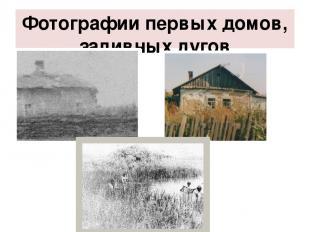 Фотографии первых домов, заливных лугов
