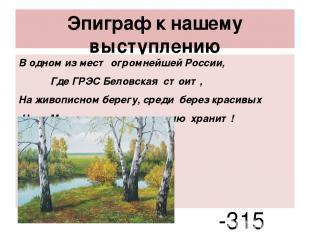 Эпиграф к нашему выступлению В одном из мест огромнейшей России, Где ГРЭС Беловс