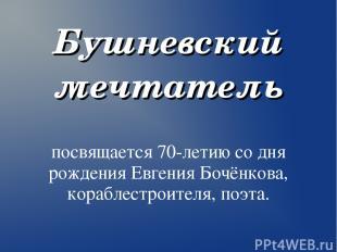 Бушневский мечтатель посвящается 70-летию со дня рождения Евгения Бочёнкова, кор