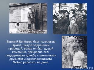 Евгений Бочёнков был человеком ярким, щедро одарённым природой, везде он был душ
