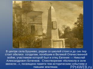 В центре села Бушнево, рядом со школой стоял и до сих пор стоит обелиск солдатам
