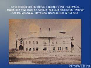 Бушневская школа стояла в центре села и занимала старинное двухэтажное здание- б