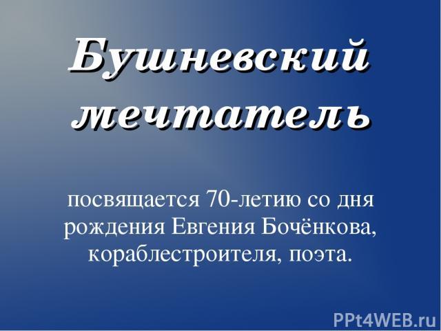 Бушневский мечтатель посвящается 70-летию со дня рождения Евгения Бочёнкова, кораблестроителя, поэта.