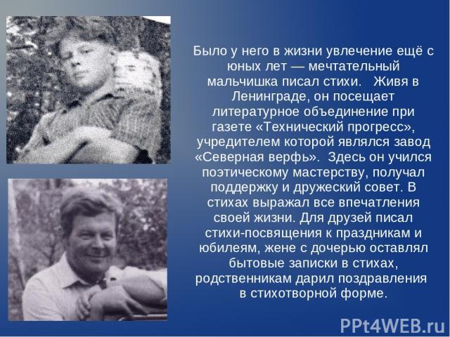 Было у него в жизни увлечение ещё с юных лет — мечтательный мальчишка писал стихи. Живя в Ленинграде, он посещает литературное объединение при газете «Технический прогресс», учредителем которой являлся завод «Северная верфь». Здесь он учился поэтиче…