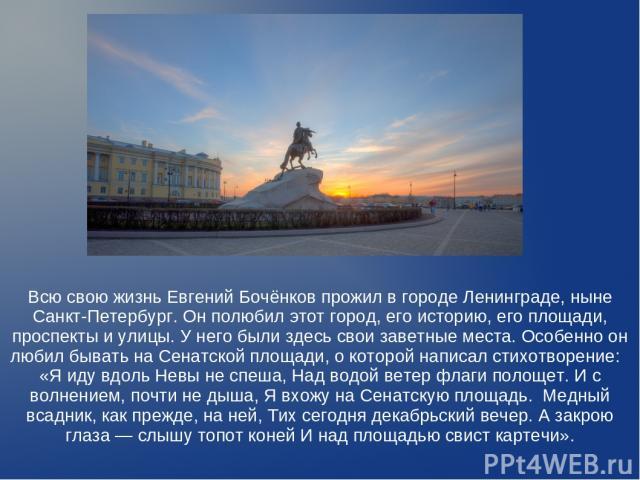 Всю свою жизнь Евгений Бочёнков прожил в городе Ленинграде, ныне Санкт-Петербург. Он полюбил этот город, его историю, его площади, проспекты и улицы. У него были здесь свои заветные места. Особенно он любил бывать на Сенатской площади, о которой нап…