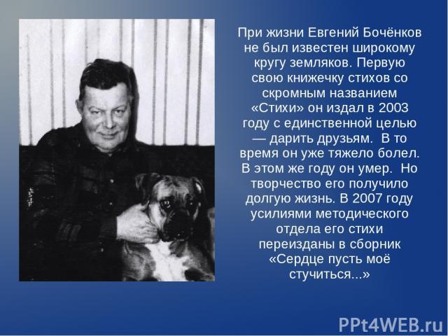 При жизни Евгений Бочёнков не был известен широкому кругу земляков. Первую свою книжечку стихов со скромным названием «Стихи» он издал в 2003 году с единственной целью — дарить друзьям. В то время он уже тяжело болел. В этом же году он умер. Но твор…