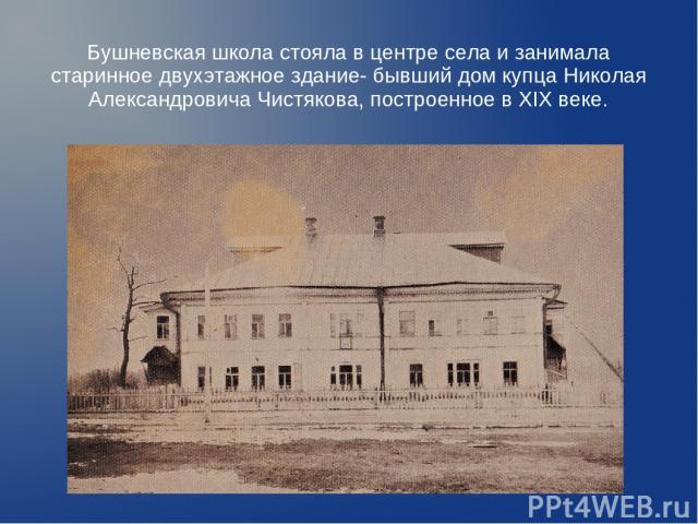 Бушневская школа стояла в центре села и занимала старинное двухэтажное здание- бывший дом купца Николая Александровича Чистякова, построенное в XIX веке.