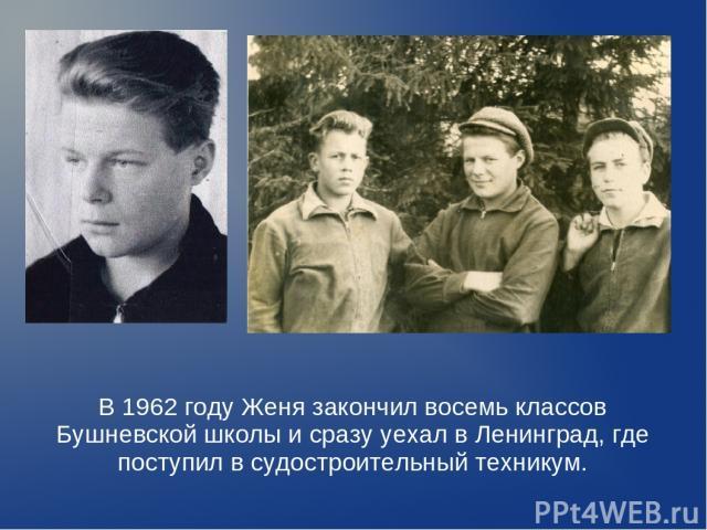 В 1962 году Женя закончил восемь классов Бушневской школы и сразу уехал в Ленинград, где поступил в судостроительный техникум.