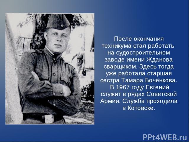 После окончания техникума стал работать на судостроительном заводе имени Жданова сварщиком. Здесь тогда уже работала старшая сестра Тамара Бочёнкова. В 1967 году Евгений служит в рядах Советской Армии. Служба проходила в Котовске.