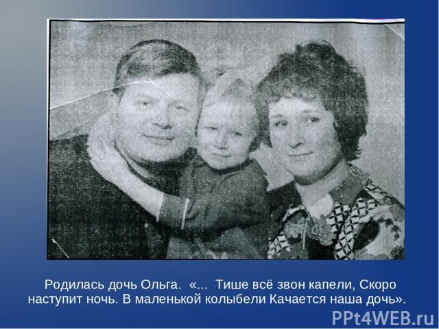 Родилась дочь Ольга. «... Тише всё звон капели, Скоро наступит ночь. В маленькой колыбели Качается наша дочь».