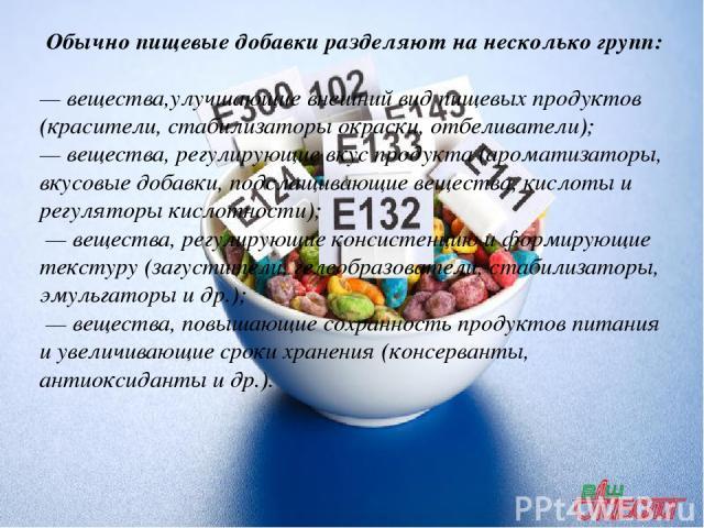 Обычно пищевые добавки разделяют на несколько групп: — вещества,улучшающие внешний вид пищевых продуктов (красители, стабилизаторы окраски, отбеливатели); — вещества, регулирующие вкус продукта (ароматизаторы, вкусовые добавки, подслащивающие вещест…
