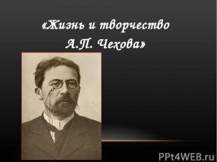 «Жизнь и творчество А.П. Чехова»